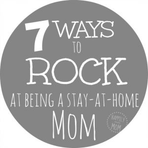 7 Ways to Rock Being a Stay at Home Mom