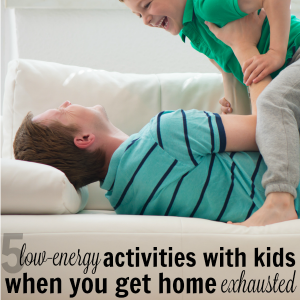 5 Low Energy Activities with Kids When You Come Home Exhausted