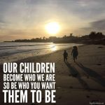 Our Children Become Who We Are